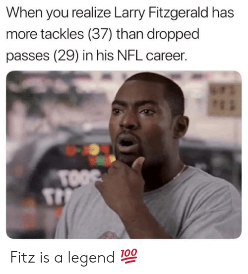 fitz: When you realize Larry Fitzgerald has  more tackles (37) than dropped  passes (29) in his NFL career.  TOOS Fitz is a legend 💯