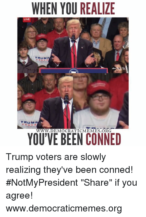 "Memes, 🤖, and Democrat: WHEN YOU REALIZE  LIVE  DEMOCRATIC MEMES ORG  YOU'VE BEEN CONNED Trump voters are slowly realizing they've been conned! #NotMyPresident   ""Share"" if you agree!   www.democraticmemes.org"