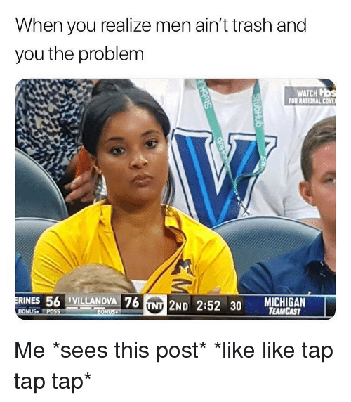 tap-tap-tap: When you realize men ain't trash and  you the problem  WATCH b  FOR NATIONAL COV  RINES 56 1VILLANOVA 76  NT 2ND 2:52 30 TEAMCAST  BONUS Me *sees this post* *like like tap tap tap*