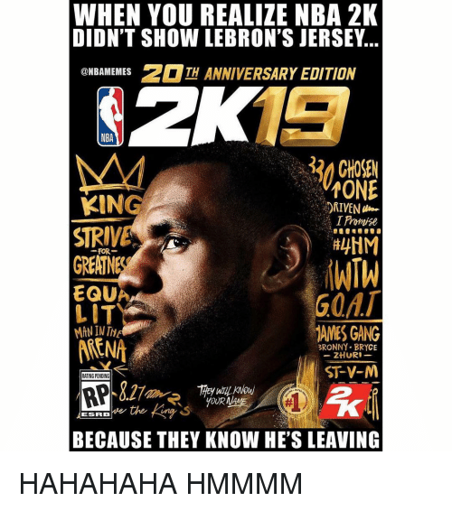 Lit, Nba, and Gang: WHEN YOU REALIZE NBA 2K  DIDN'T SHOW LEBRON'S JERSEY...  BAMEMESTH ANNIVERSARY EDITION  NBA  32 CHOSEN  TONE  I Promise  KING  STRIVE  FOR  GREATNE  EQU  LIT  MAN IN T  GOA  AMES GANG  ARENA  BRONNY- BRYCE  ST-V-M  RATING PENDING  YOUR  BECAUSE THEY KNOW HE'S LEAVING HAHAHAHA HMMMM