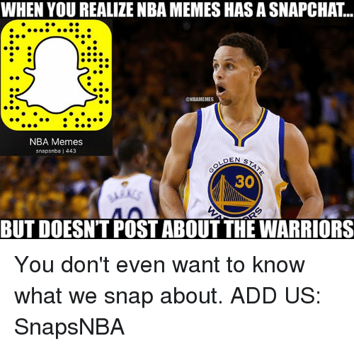 NBA: WHEN YOU REALIZE NBA MEMESHASASNAPCHAT  ONBAMEMES  NBA Memes  snapsnba l 443  DEN s  30  BUT DOESNTPOST ABOUT THE WARRIORS You don't even want to know what we snap about.  ADD US: SnapsNBA