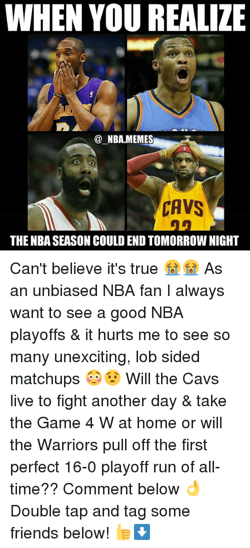 nba-fans: WHEN YOU REALIZE  NBAMEMES  CAVS  THE NBA SEASON COULD END TOMORROW NIGHT Can't believe it's true 😭😭 As an unbiased NBA fan I always want to see a good NBA playoffs & it hurts me to see so many unexciting, lob sided matchups 😳😧 Will the Cavs live to fight another day & take the Game 4 W at home or will the Warriors pull off the first perfect 16-0 playoff run of all-time?? Comment below 👌 Double tap and tag some friends below! 👍⬇