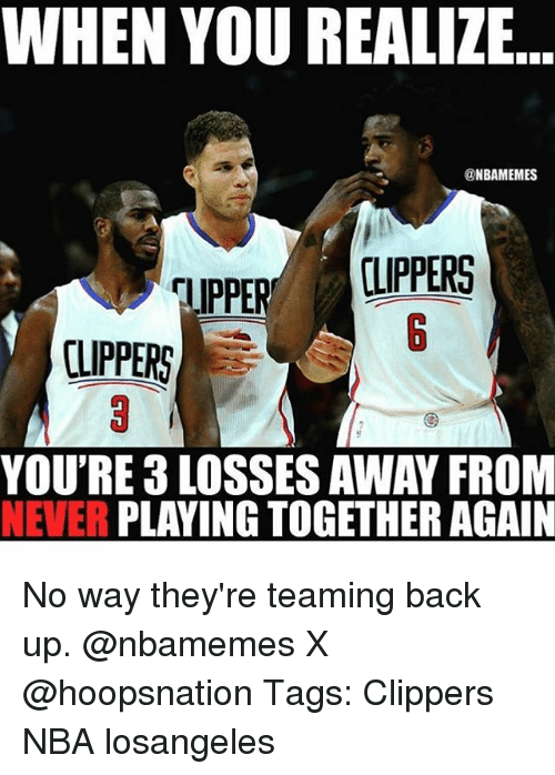 Memes, Nba, and Clippers: WHEN YOU REALIZE  @NBAMEMES  CLIPPERS  CLIPPERS  YOU'RE 3 LOSSES AWAY FROM  NEVER PLAYING TOGETHER AGAIN No way they're teaming back up. @nbamemes X @hoopsnation Tags: Clippers NBA losangeles