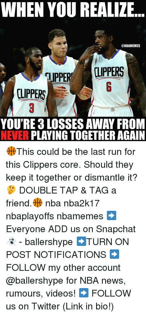 Nba, News, and Run: WHEN YOU REALIZE  @NBAMEMES  CLIPPERS  TIPPE  CLIPPERS  YOU'RE LOSSES AWAY FROM  NEVER  PLAYING TOGETHER AGAIN 🏀This could be the last run for this Clippers core. Should they keep it together or dismantle it? 🤔 DOUBLE TAP & TAG a friend.🏀 nba nba2k17 nbaplayoffs nbamemes ➡Everyone ADD us on Snapchat 👻 - ballershype ➡TURN ON POST NOTIFICATIONS ➡ FOLLOW my other account @ballershype for NBA news, rumours, videos! ➡ FOLLOW us on Twitter (Link in bio!)