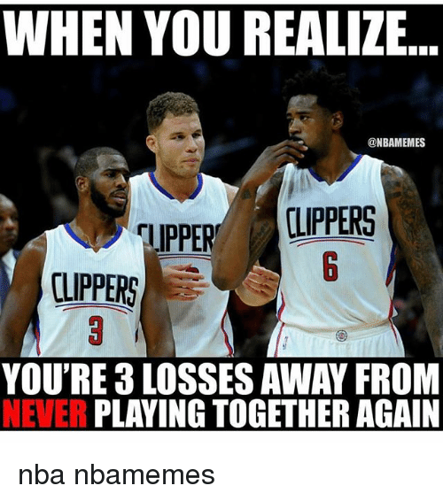 Nba, Clippers, and Never: WHEN YOU REALIZE  @NBAMEMES  CLIPPERS  TIPPER  YOU'RE LOSSES AWAY FROM  NEVER  PLAYING TOGETHER AGAIN nba nbamemes