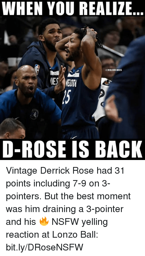 Draining: WHEN YOU REALIZE  @NBAMEMES  D-ROSE IS BACK Vintage Derrick Rose had 31 points including 7-9 on 3-pointers.   But the best moment was him draining a 3-pointer and his 🔥 NSFW yelling reaction at Lonzo Ball: bit.ly/DRoseNSFW