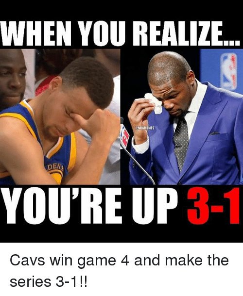 series 3: WHEN YOU REALIZE  NBAMEMES  DEN  YOU'RE UP Cavs win game 4 and make the series 3-1!!
