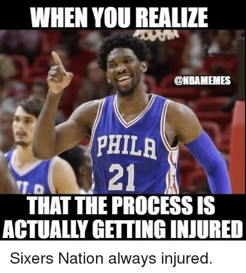 Nba, Sixers, and Nationals: WHEN YOU REALIZE  @NBAMEMES  PHILA  21  THAT THE PROCESS IS  ACTUALLY GETTING INJURED Sixers Nation always injured.