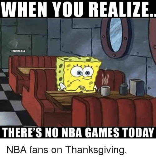 nba-fans: WHEN YOU REALIZE  @NBAMEMES  THERE'S NO NBA GAMES TODAY NBA fans on Thanksgiving.
