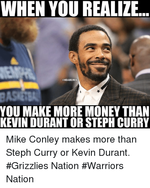 mike conley: WHEN YOU REALIZE  @NBAMEMES  YOU MAKE MORE MONEY THAN  KEVIN DURANT OR STEPHCURRY Mike Conley makes more than Steph Curry or Kevin Durant.  #Grizzlies Nation #Warriors Nation