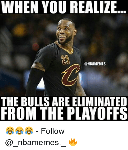 Memes, Bulls, and 🤖: WHEN YOU REALIZE  NBANMEMES  THE BULLS AREELIMINATED  FROM THE PLAYOFFS 😂😂😂 - Follow @_nbamemes._ 🔥