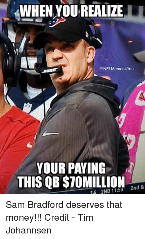 Memes, Money, and Nfl: WHEN YOU REALIZE  @NFL Memes 4You  YOUR PAYING  THIS QB STOMILLION  2nd &  1A 2ND 11:5U Sam Bradford deserves that money!!!  Credit - Tim Johannsen