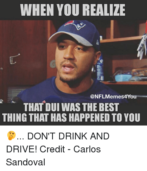 Dont Drink And Drive: WHEN YOU REALIZE  NFL Memes4You  THAT DUI WAS THE BEST  THING THAT HAS HAPPENED TO YOU 🤔... DON'T DRINK AND DRIVE!  Credit - Carlos Sandoval
