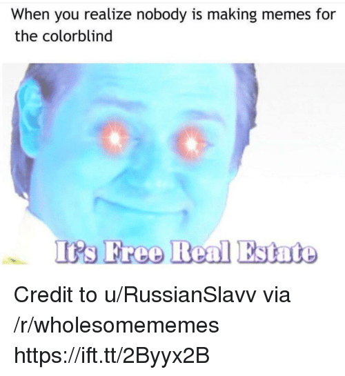 Free Real Estate: When you realize nobody is making memes for  the colorblind  Irs Free Real Estate Credit to u/RussianSlavv via /r/wholesomememes https://ift.tt/2Byyx2B