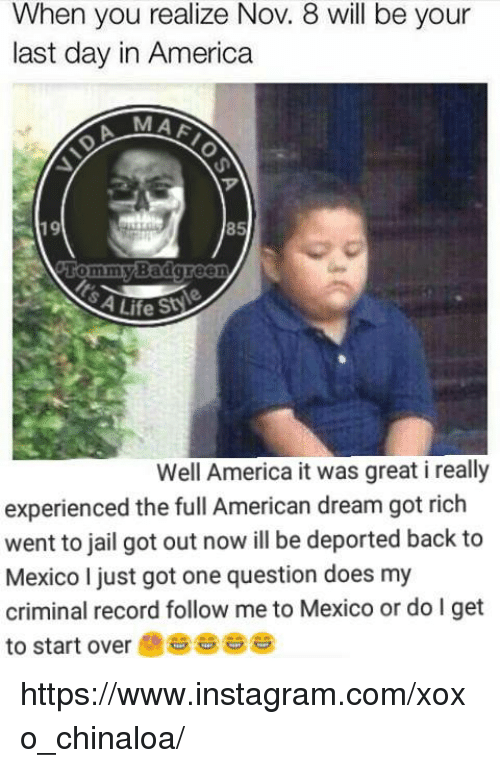 America, Doe, and Instagram: When you realize Nov. 8 will be your  last day in America  MAA  85  Tommy Badgreen  4Life St  Well America it was great i really  experienced the full American dream got rich  to jail got out now deported back to  Mexico I just got one question does my  criminal record follow me to Mexico or do I get  to start over https://www.instagram.com/xoxo_chinaloa/