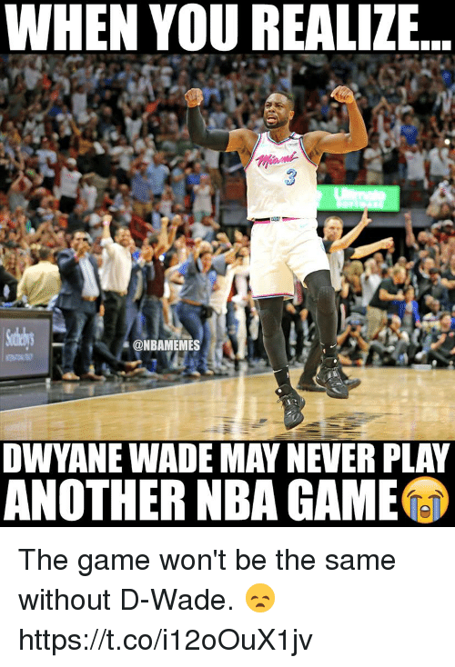 d wade: WHEN YOU REALIZE  ONBAMEMES  DWYANE WADE MAY NEVER PLA  ANOTHER NBA GAME The game won't be the same without D-Wade. 😞 https://t.co/i12oOuX1jv