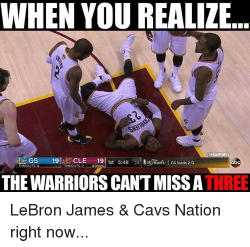 Cavs, LeBron James, and Nba: WHEN YOU REALIZE  ONBAMEMES  GS  19  d CLE  19  1st 5:48  24 nal l Gs leads 2-o  TIMEOUTS: 6  THE WARRIORS CANT MISS A  THREE LeBron James & Cavs Nation right now...