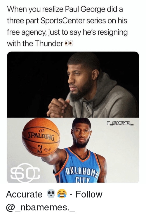 SportsCenter: When you realize Paul George did a  three part SportsCenter series on his  free agency, just to say he's resigning  with the Thunder  E NBAMEMES  PALDING  OKLAHOM Accurate 💀😂 - Follow @_nbamemes._