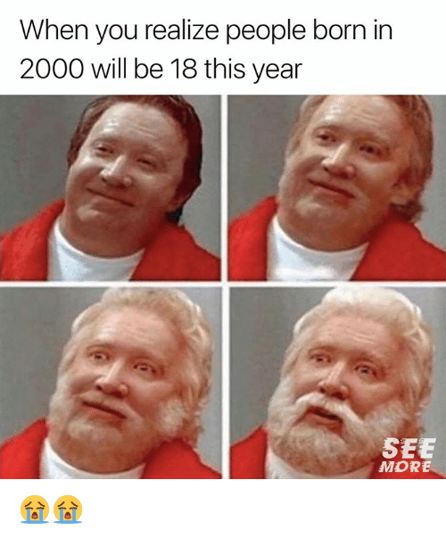 Dank, 🤖, and Will: When you realize people born in  2000 will be 18 this year  SEE  MORE 😭😭