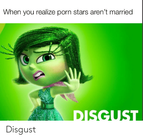 when you realize: When you realize porn stars aren't married  DISGUST Disgust