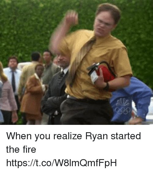 Fire, Memes, and 🤖: When you realize Ryan started the fire    https://t.co/W8lmQmfFpH