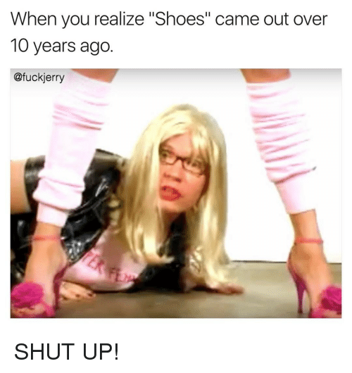 "Jerri: When you realize ""Shoes"" came out over  10 years ago  @fuck jerry SHUT UP!"