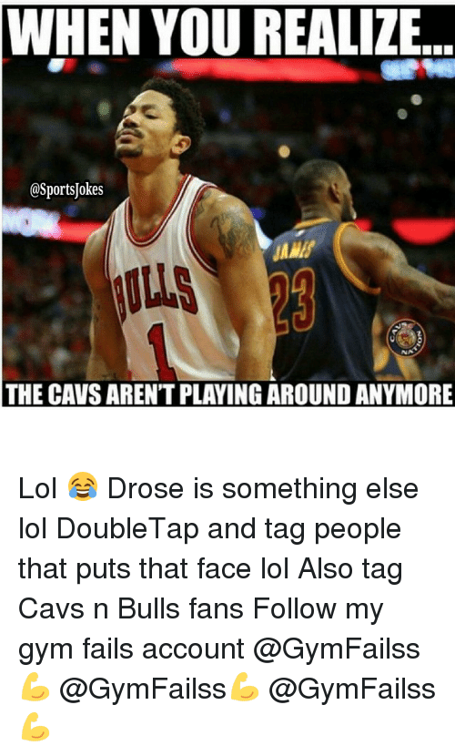 Cavs, Fail, and Gym: WHEN YOU REALIZE  @Sports Jokes  NA  THE CAVSARENT PLAYING AROUND ANYMORE Lol 😂 Drose is something else lol DoubleTap and tag people that puts that face lol Also tag Cavs n Bulls fans Follow my gym fails account @GymFailss💪 @GymFailss💪 @GymFailss 💪