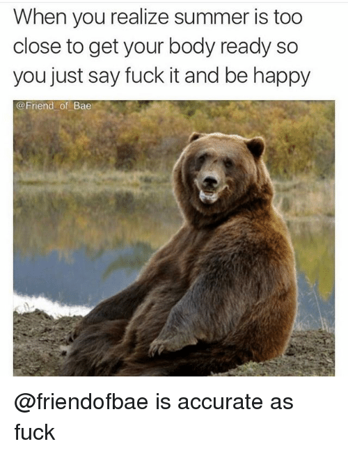 Saying Fuck It: When you realize summer is too  close to get your body ready so  you just say fuck it and be happy  @Friend of Bae @friendofbae is accurate as fuck