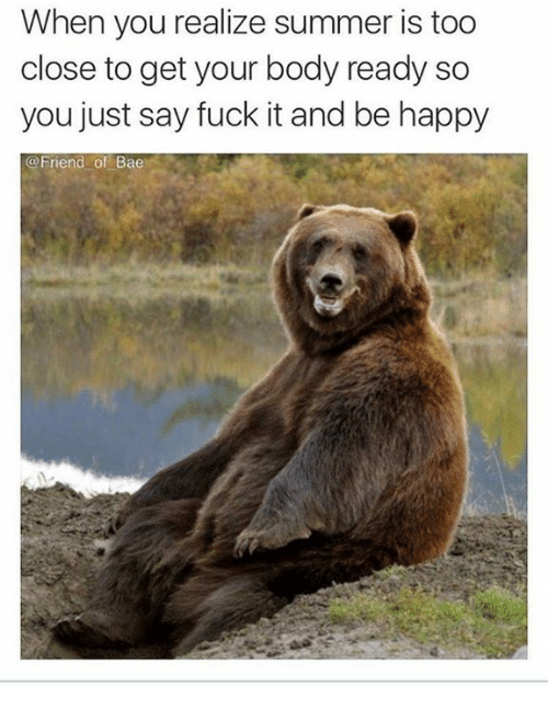 Saying Fuck It: When you realize summer is too  close to get your body ready so  you just say fuck it and be happy  @Friend of Bae
