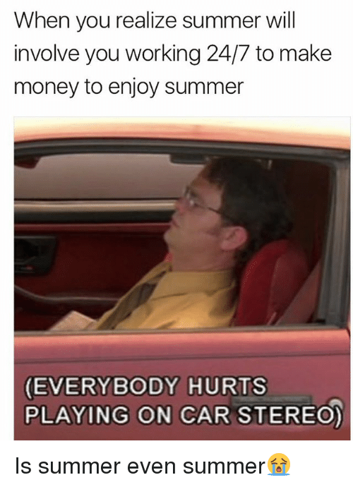 Memes, Money, and Summer: When you realize summer will  involve you working 24/7 to make  money to enjoy summer  EVERYBODY HURTS  PLAYING ON CAR STEREO) Is summer even summer😭