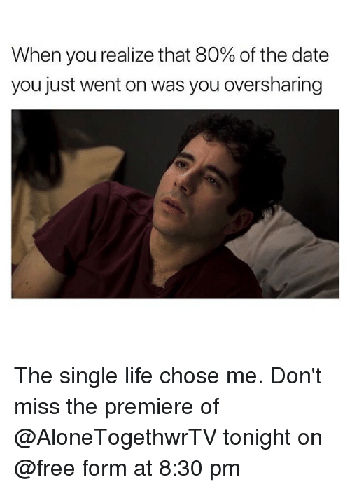 Life, Date, and Free: When you realize that 80% of the date  you just went on was you oversharing The single life chose me. Don't miss the premiere of @AloneTogethwrTV tonight on @free form at 8:30 pm