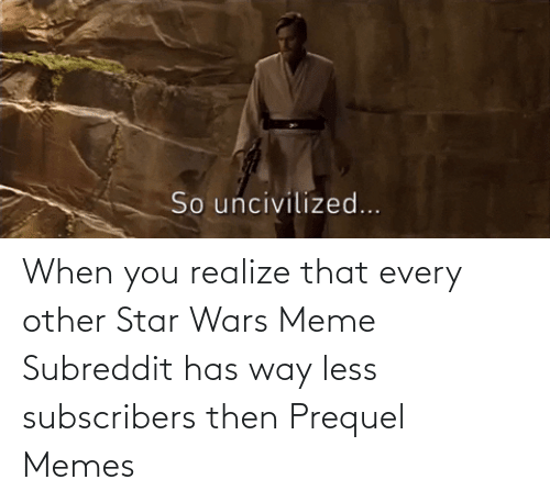 star wars meme: When you realize that every other Star Wars Meme Subreddit has way less subscribers then Prequel Memes