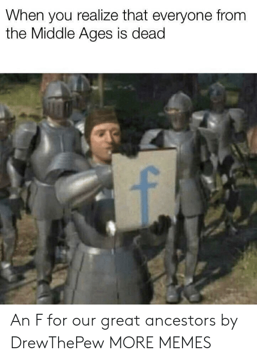 middle ages: When you realize that everyone from  the Middle Ages is dead An F for our great ancestors by DrewThePew MORE MEMES