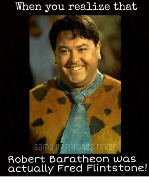 fred flintstone: When you realize that  Game Hrones Fever  Robert Baratheon was  actually Fred Flintstone!