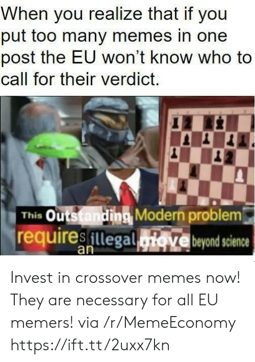 Memes Now: When you realize that if you  put too many memes in one  post the EU won't know who to  call for their verdict.  This Outstanding Modern problem  requiresillegad  Ve beyond science  an Invest in crossover memes now! They are necessary for all EU memers! via /r/MemeEconomy https://ift.tt/2uxx7kn