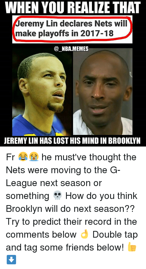 Friends, Nba, and Lost: WHEN YOU REALIZE THAT  Jeremy Lin declares Nets will  make playoffs in 2017-18  @NBAMEMES  JEREMY LIN HAS LOST HIS MIND IN BROOKLYN Fr 😂😭 he must've thought the Nets were moving to the G-League next season or something 💀 How do you think Brooklyn will do next season?? Try to predict their record in the comments below 👌 Double tap and tag some friends below! 👍⬇