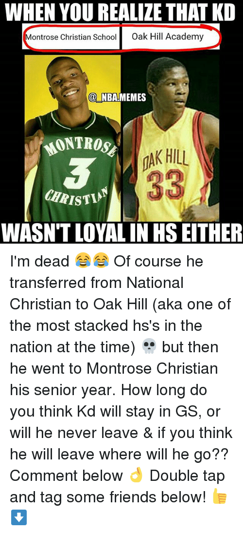 Friends, Nba, and Academy: WHEN YOU REALIZE THAT KD  Montrose Christian Schoo  Oak Hill Academy  NBAMEMES  MONTROs  MAK HILL  33  CHRISTIN  WASN'T LOYAL IN HS EITHER I'm dead 😂😂 Of course he transferred from National Christian to Oak Hill (aka one of the most stacked hs's in the nation at the time) 💀 but then he went to Montrose Christian his senior year. How long do you think Kd will stay in GS, or will he never leave & if you think he will leave where will he go?? Comment below 👌 Double tap and tag some friends below! 👍⬇