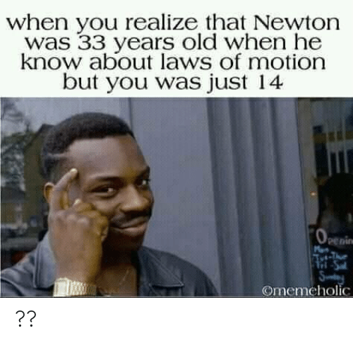 Tri: when you realize that Newton  was 33 years old when he  know about laws of motion  but you was just 14  penin  Tri-Sa  Sy  Omemeholic ??