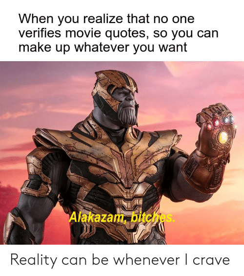 Crave: When you realize that no one  verifies movie quotes, so you can  make up whatever you want  Alakazam, bitches. Reality can be whenever I crave