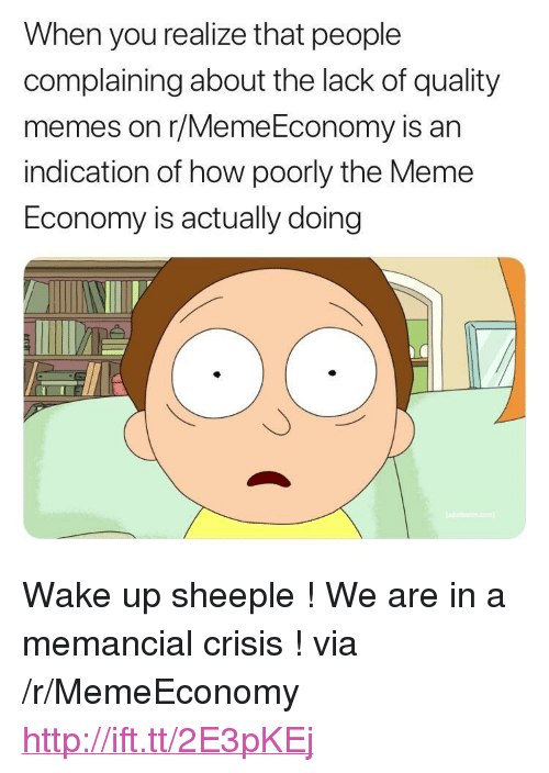 "Quality Memes: When you realize that people  complaining about the lack of quality  memes on r/MemeEconomy is an  indication of how poorly the Meme  Economy is actually doing <p>Wake up sheeple ! We are in a memancial crisis ! via /r/MemeEconomy <a href=""http://ift.tt/2E3pKEj"">http://ift.tt/2E3pKEj</a></p>"