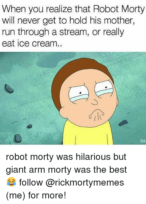 Memes, Run, and Best: When you realize that Robot Morty  will never get to hold his mother,  run through a stream, or really  eat ice cream.  DA robot morty was hilarious but giant arm morty was the best 😂 follow @rickmortymemes (me) for more!