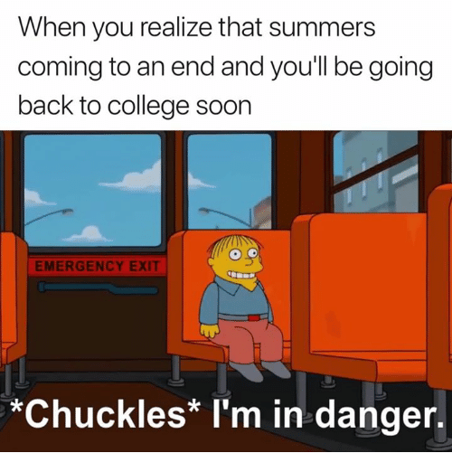 College, Back, and Emergency: When you realize that summers  coming to an end and you'll be going  back to college soorn  EMERGENCY EXIT  *Chuckles* I'm in danger.