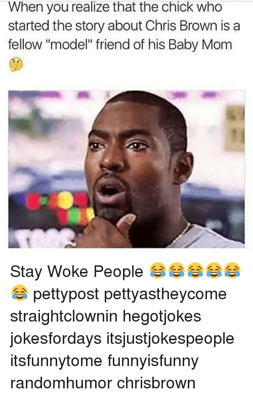 """stay woke: When you realize that the chick who  started the story about Chris Brown is a  fellow """"model"""" friend of his Baby Mom Stay Woke People 😂😂😂😂😂😂 pettypost pettyastheycome straightclownin hegotjokes jokesfordays itsjustjokespeople itsfunnytome funnyisfunny randomhumor chrisbrown"""