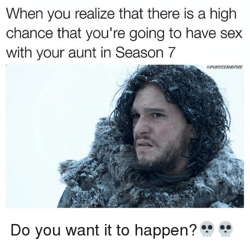 Memes, Sex, and 🤖: When you realize that there is a high  chance that you're going to have sex  with your aunt in Season 7  apUREICEANDFIRE Do you want it to happen?💀💀