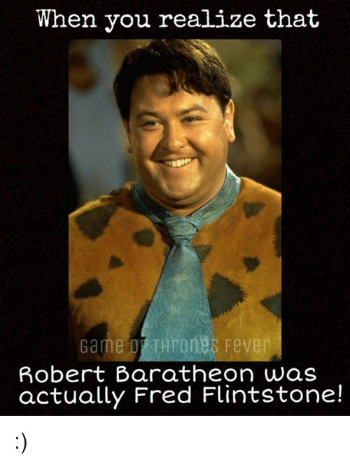 fred flintstone: When you realize that  THron  Robert Baratheon was  actually Fred Flintstone! :)