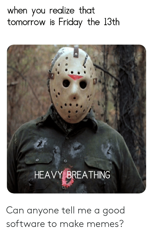 Tomorrow Is Friday: when you realize that  tomorrow is Friday the 13th  HEAVY BREATHING Can anyone tell me a good software to make memes?