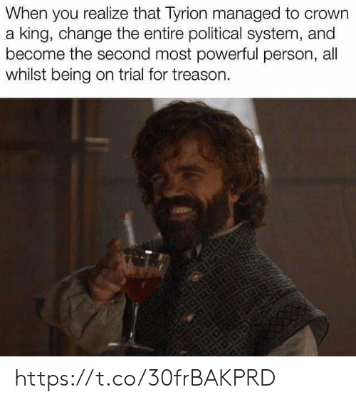 crown: When you realize that Tyrion managed to crown  a king, change the entire political system, and  become the second most powerful person, all  whilst being on trial for treason. https://t.co/30frBAKPRD
