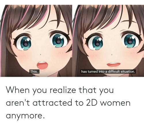 attracted: When you realize that you aren't attracted to 2D women anymore.