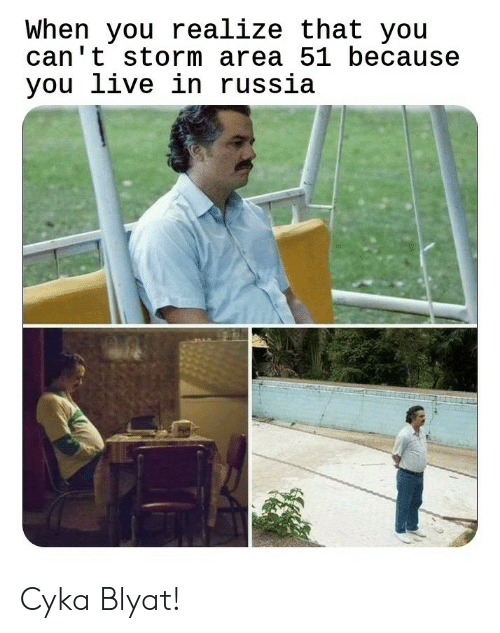Cyka Blyat: When you realize that you  can't storm area 51 because  you live in russia Cyka Blyat!