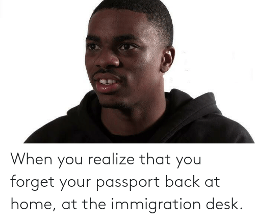 Immigration: When you realize that you forget your passport back at home, at the immigration desk.